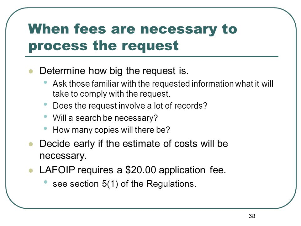38 When fees are necessary to process the request Determine how big the request is.