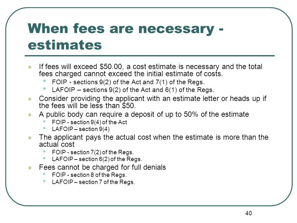 40 When fees are necessary - estimates If fees will exceed $50.00, a cost estimate is necessary and the total fees charged cannot exceed the initial estimate of costs.