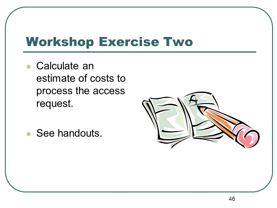 46 Workshop Exercise Two Calculate an estimate of costs to process the access request.