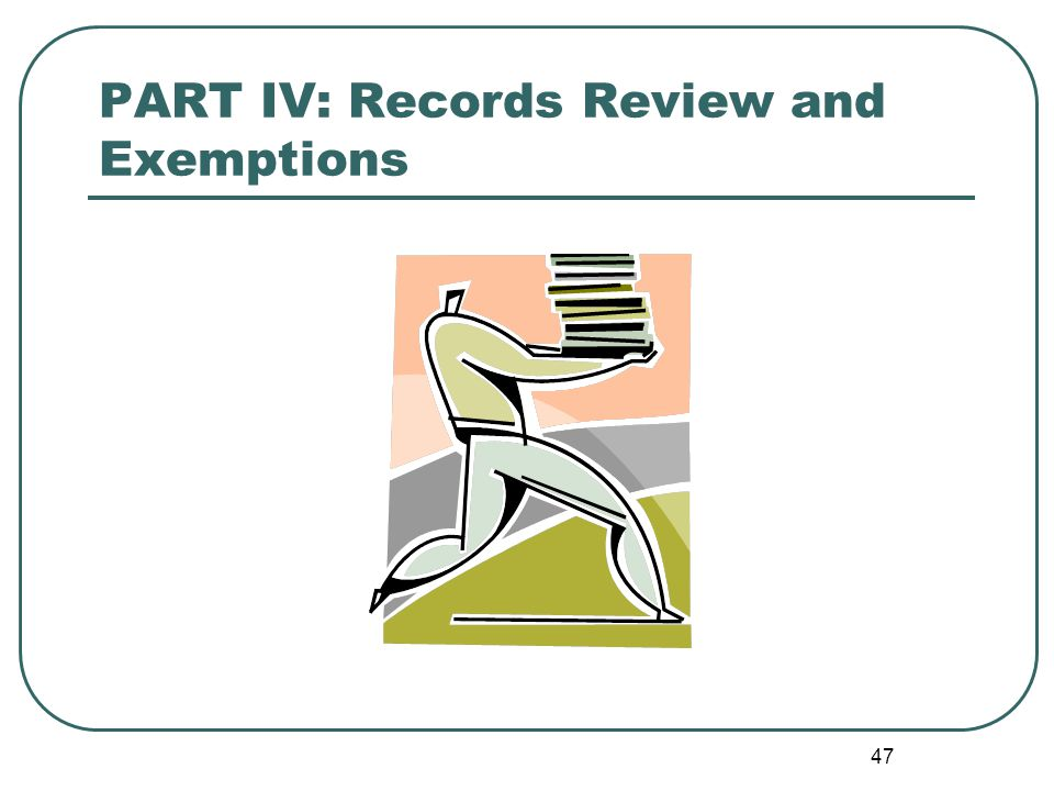 47 PART IV: Records Review and Exemptions