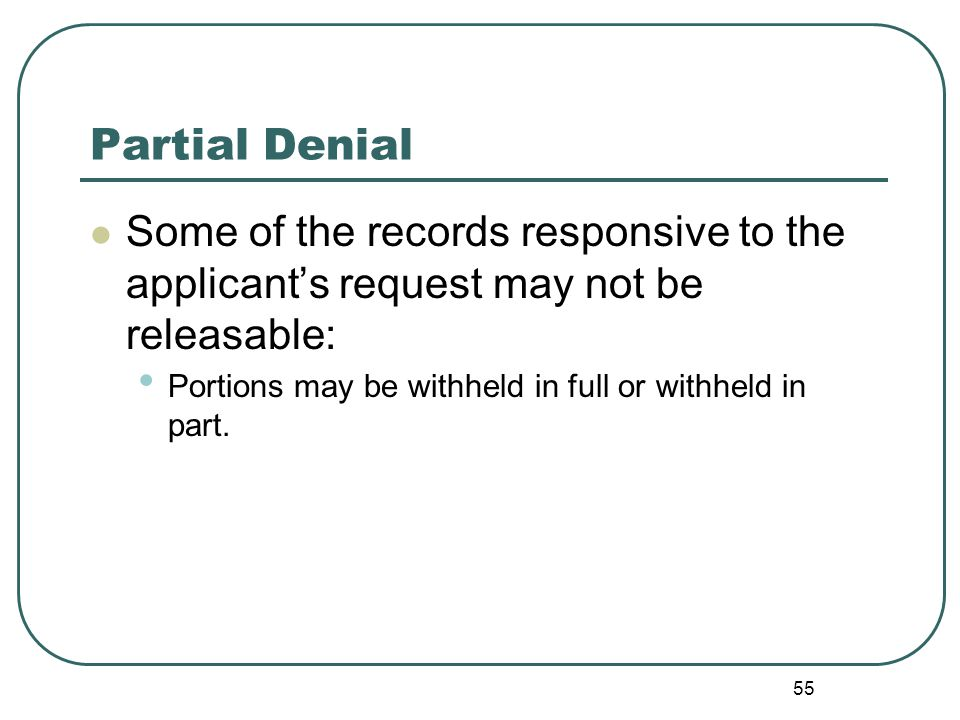 55 Partial Denial Some of the records responsive to the applicant's request may not be releasable: Portions may be withheld in full or withheld in part.