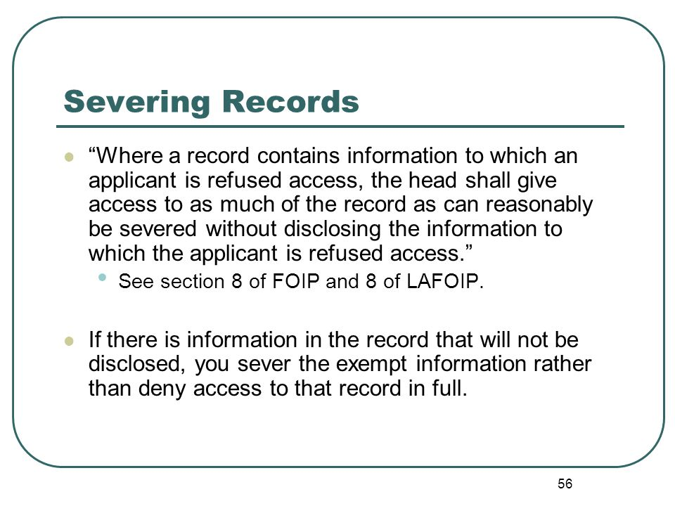 56 Severing Records Where a record contains information to which an applicant is refused access, the head shall give access to as much of the record as can reasonably be severed without disclosing the information to which the applicant is refused access. See section 8 of FOIP and 8 of LAFOIP.