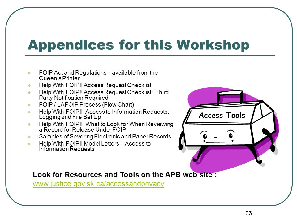 73 Appendices for this Workshop FOIP Act and Regulations – available from the Queen's Printer Help With FOIP!.