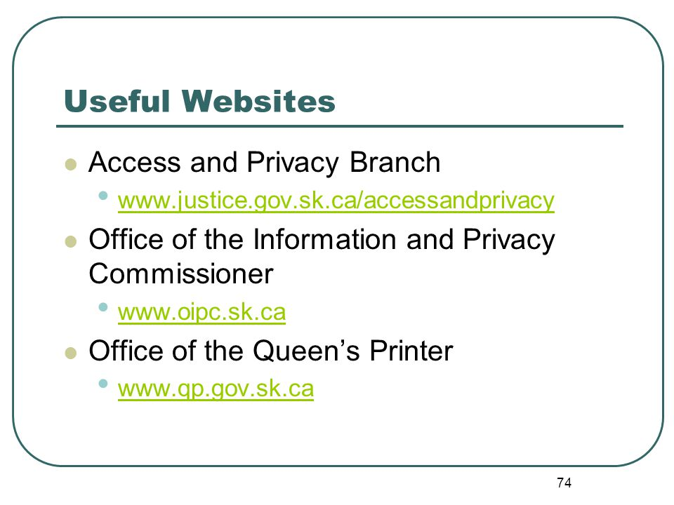 74 Useful Websites Access and Privacy Branch www.justice.gov.sk.ca/accessandprivacy Office of the Information and Privacy Commissioner www.oipc.sk.ca Office of the Queen's Printer www.qp.gov.sk.ca