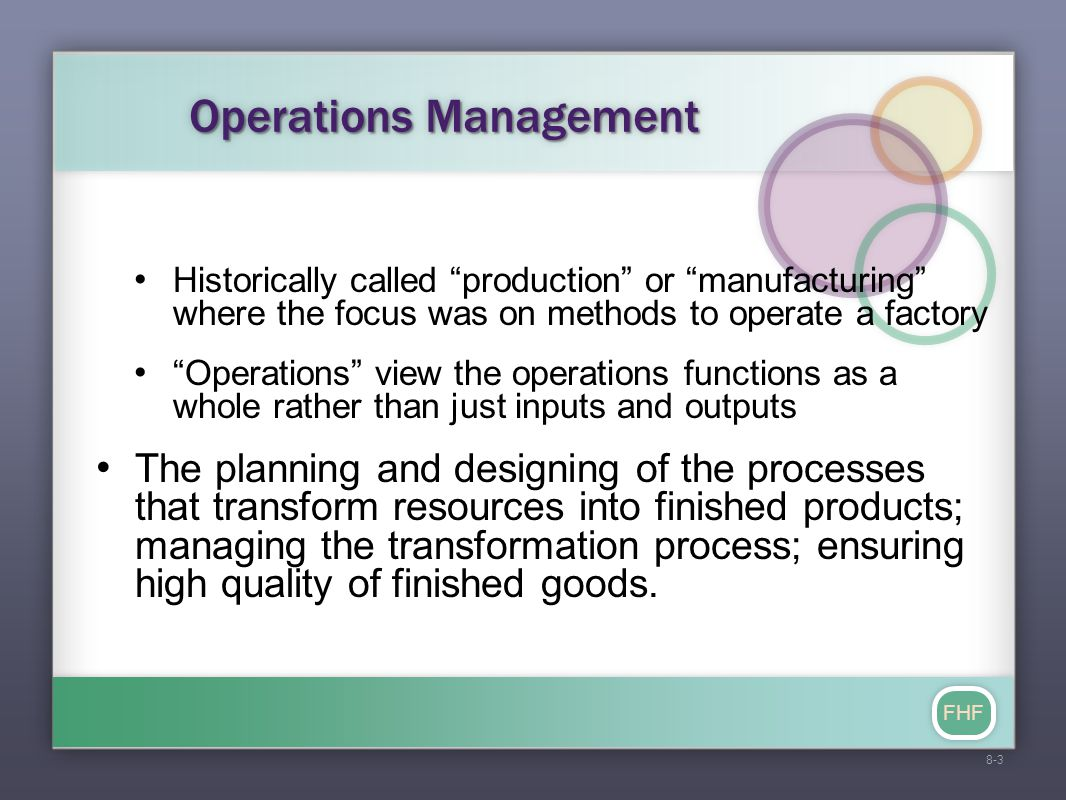 FHF Operations Management Historically called production or manufacturing where the focus was on methods to operate a factory Operations view the operations functions as a whole rather than just inputs and outputs The planning and designing of the processes that transform resources into finished products; managing the transformation process; ensuring high quality of finished goods.