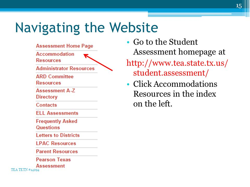 Navigating the Website Go to the Student Assessment homepage at http://www.tea.state.tx.us/ student.assessment/ Click Accommodations Resources in the