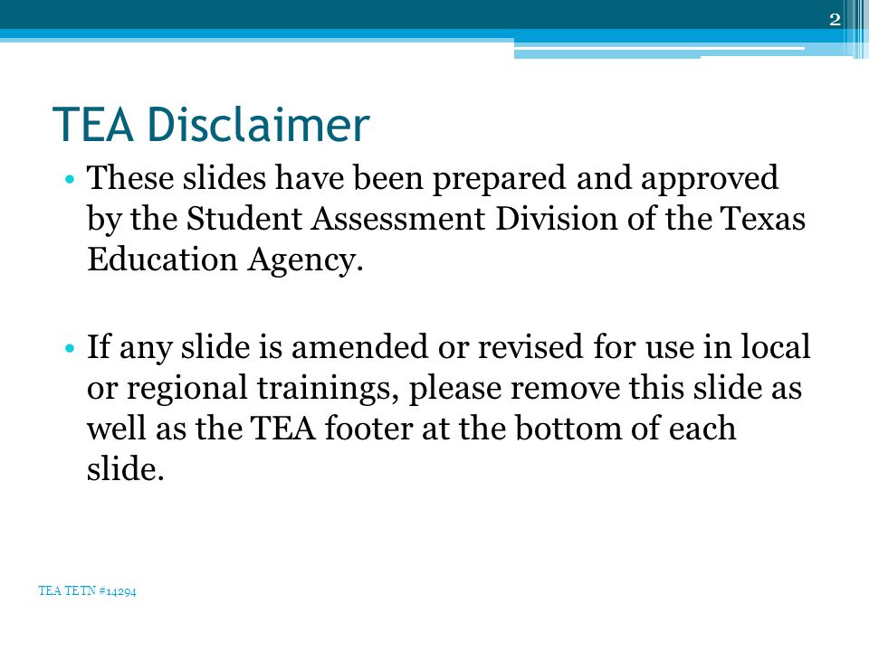 TEA Disclaimer These slides have been prepared and approved by the Student Assessment Division of the Texas Education Agency. If any slide is amended