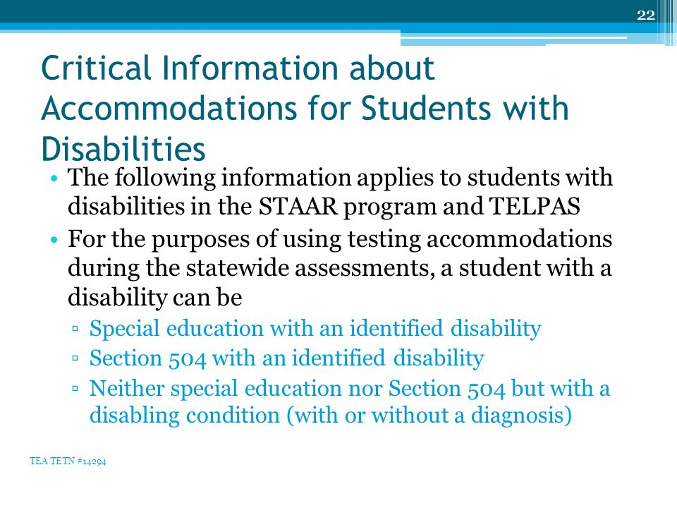 Critical Information about Accommodations for Students with Disabilities The following information applies to students with disabilities in the STAAR program and TELPAS For the purposes of using testing accommodations during the statewide assessments, a student with a disability can be ▫Special education with an identified disability ▫Section 504 with an identified disability ▫Neither special education nor Section 504 but with a disabling condition (with or without a diagnosis) 22 TEA TETN #14294