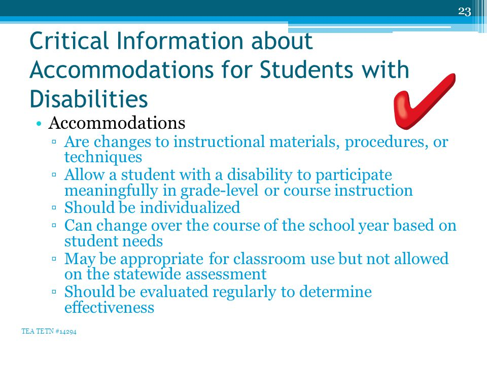 Critical Information about Accommodations for Students with Disabilities Accommodations ▫Are changes to instructional materials, procedures, or techniques ▫Allow a student with a disability to participate meaningfully in grade-level or course instruction ▫Should be individualized ▫Can change over the course of the school year based on student needs ▫May be appropriate for classroom use but not allowed on the statewide assessment ▫Should be evaluated regularly to determine effectiveness 23 TEA TETN #14294