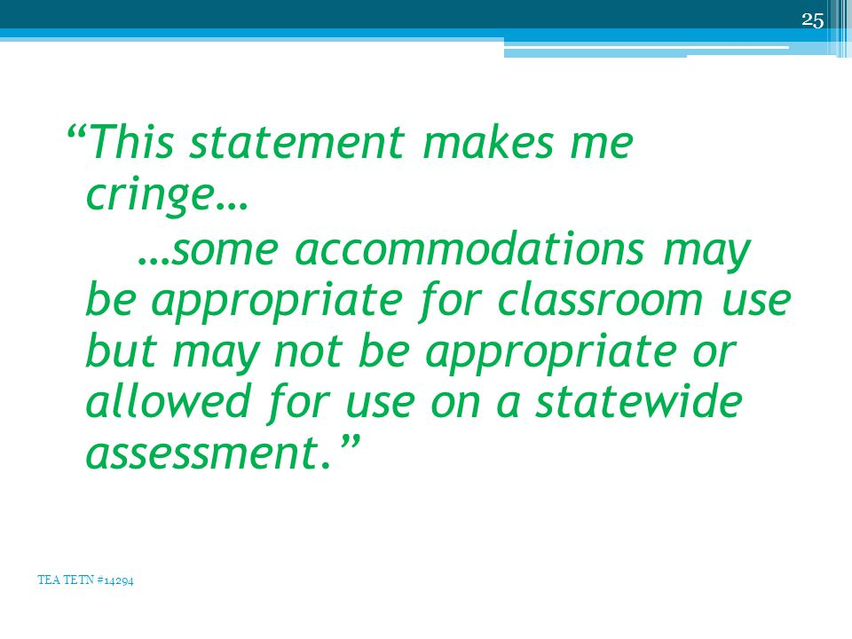This statement makes me cringe… …some accommodations may be appropriate for classroom use but may not be appropriate or allowed for use on a statewide assessment. 25 TEA TETN #14294