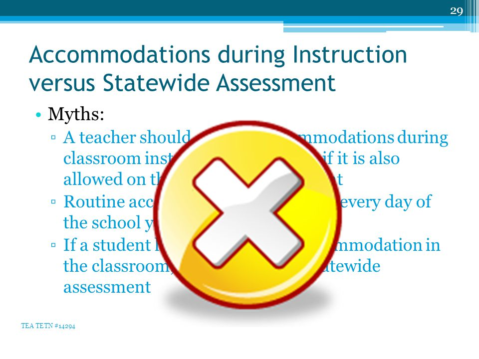 Accommodations during Instruction versus Statewide Assessment Myths: ▫A teacher should only use accommodations during classroom instruction and testing if it is also allowed on the statewide assessment ▫Routine accommodation use means every day of the school year ▫If a student has EVER used an accommodation in the classroom, use it during the statewide assessment 29 TEA TETN #14294