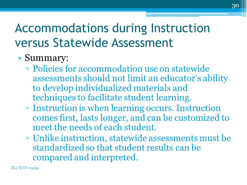 Accommodations during Instruction versus Statewide Assessment Summary: ▫Policies for accommodation use on statewide assessments should not limit an educator's ability to develop individualized materials and techniques to facilitate student learning.