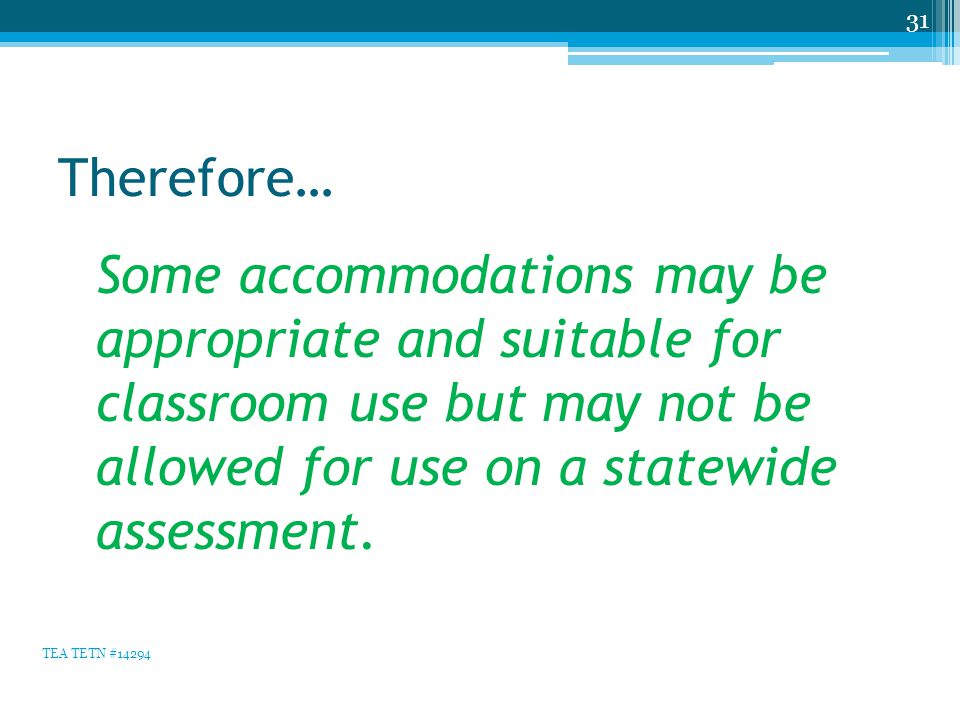 Therefore… Some accommodations may be appropriate and suitable for classroom use but may not be allowed for use on a statewide assessment. 31 TEA TETN