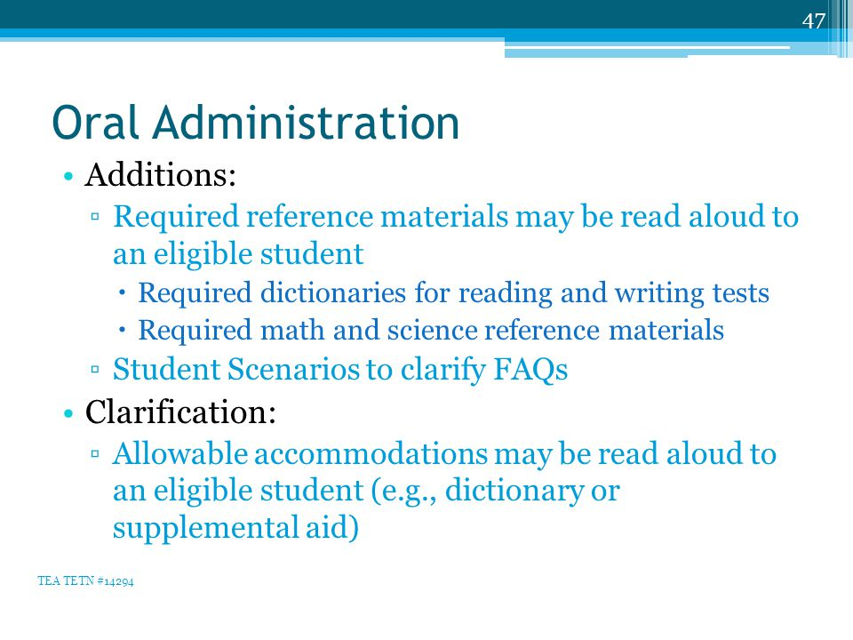 Oral Administration Additions: ▫Required reference materials may be read aloud to an eligible student  Required dictionaries for reading and writing tests  Required math and science reference materials ▫Student Scenarios to clarify FAQs Clarification: ▫Allowable accommodations may be read aloud to an eligible student (e.g., dictionary or supplemental aid) 47 TEA TETN #14294