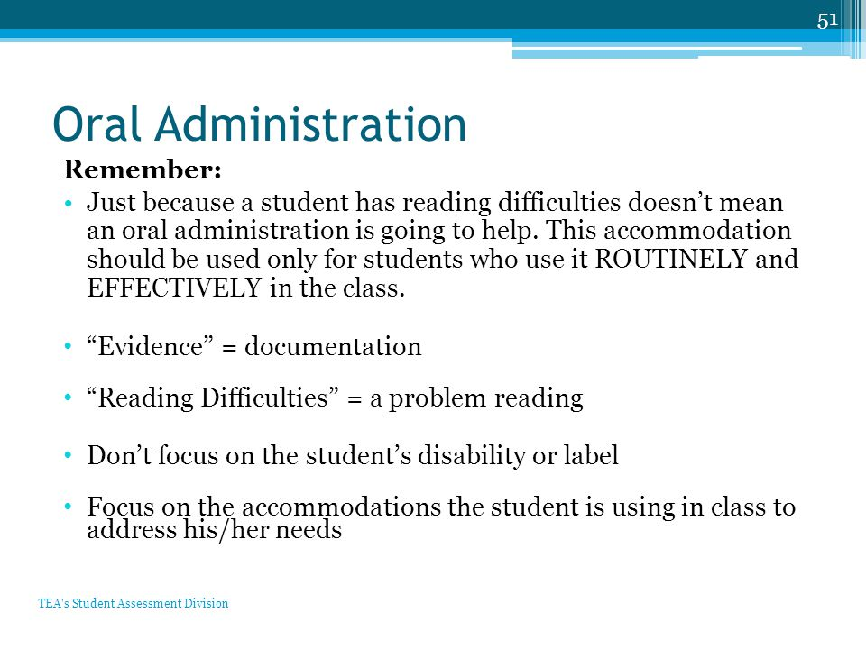 Oral Administration Remember: Just because a student has reading difficulties doesn't mean an oral administration is going to help. This accommodation