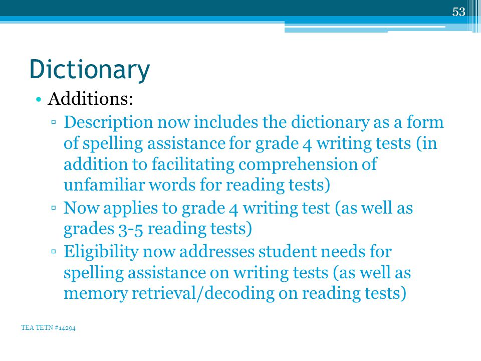 Dictionary Additions: ▫Description now includes the dictionary as a form of spelling assistance for grade 4 writing tests (in addition to facilitating comprehension of unfamiliar words for reading tests) ▫Now applies to grade 4 writing test (as well as grades 3-5 reading tests) ▫Eligibility now addresses student needs for spelling assistance on writing tests (as well as memory retrieval/decoding on reading tests) 53 TEA TETN #14294
