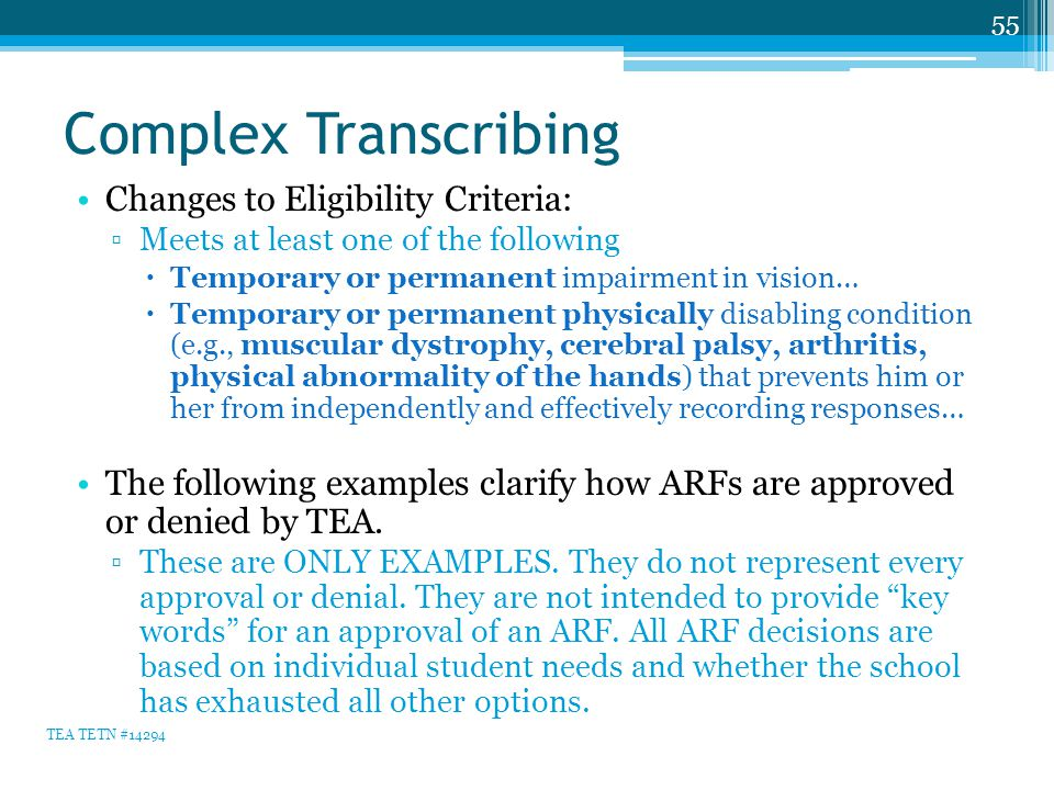 Complex Transcribing Changes to Eligibility Criteria: ▫Meets at least one of the following  Temporary or permanent impairment in vision…  Temporary or permanent physically disabling condition (e.g., muscular dystrophy, cerebral palsy, arthritis, physical abnormality of the hands) that prevents him or her from independently and effectively recording responses… The following examples clarify how ARFs are approved or denied by TEA.