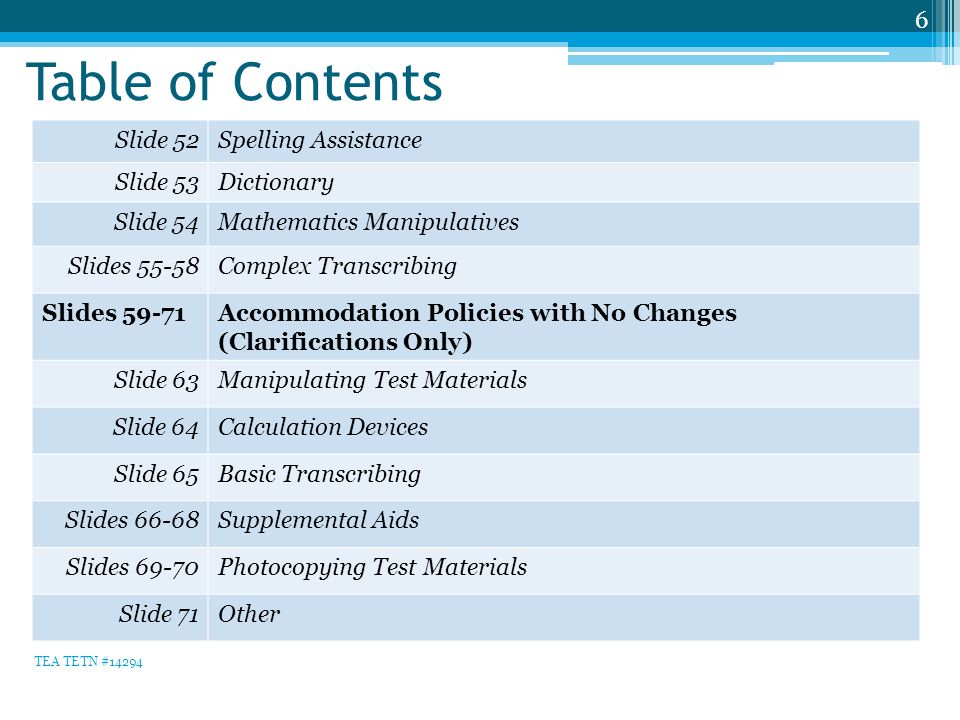 Table of Contents 6 Slide 52Spelling Assistance Slide 53Dictionary Slide 54Mathematics Manipulatives Slides 55-58Complex Transcribing Slides 59-71Accommodation Policies with No Changes (Clarifications Only) Slide 63Manipulating Test Materials Slide 64Calculation Devices Slide 65Basic Transcribing Slides 66-68Supplemental Aids Slides 69-70Photocopying Test Materials Slide 71Other TEA TETN #14294