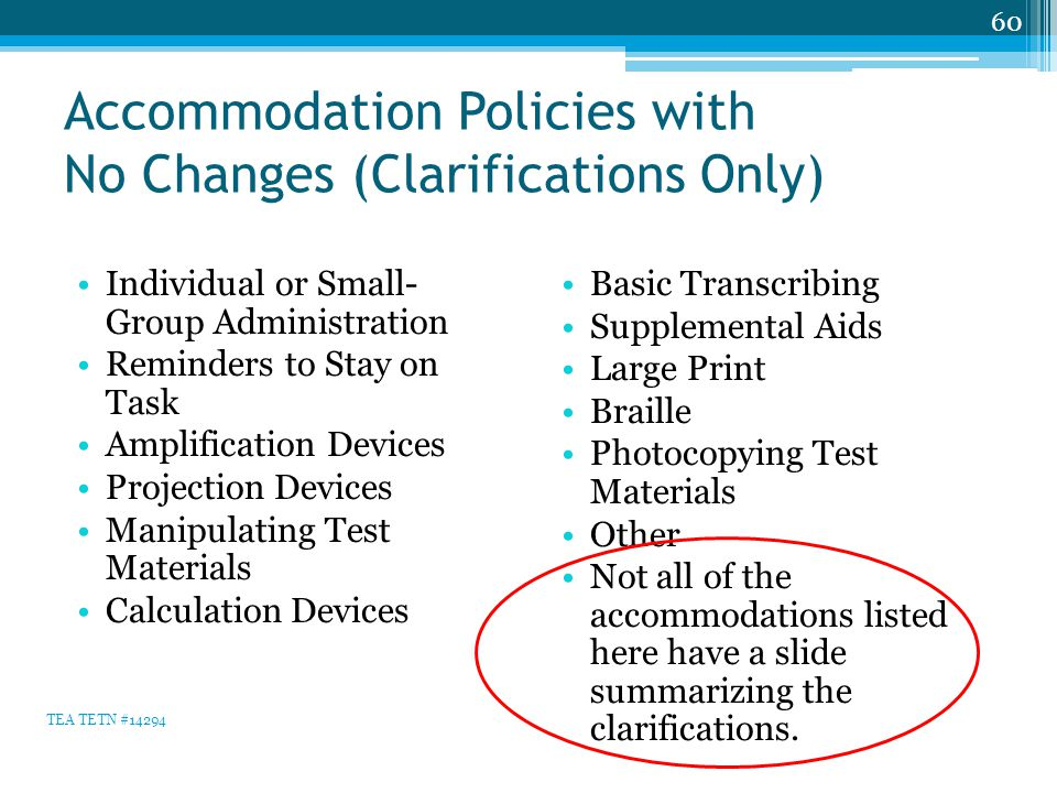 Accommodation Policies with No Changes (Clarifications Only) Individual or Small- Group Administration Reminders to Stay on Task Amplification Devices Projection Devices Manipulating Test Materials Calculation Devices Basic Transcribing Supplemental Aids Large Print Braille Photocopying Test Materials Other Not all of the accommodations listed here have a slide summarizing the clarifications.