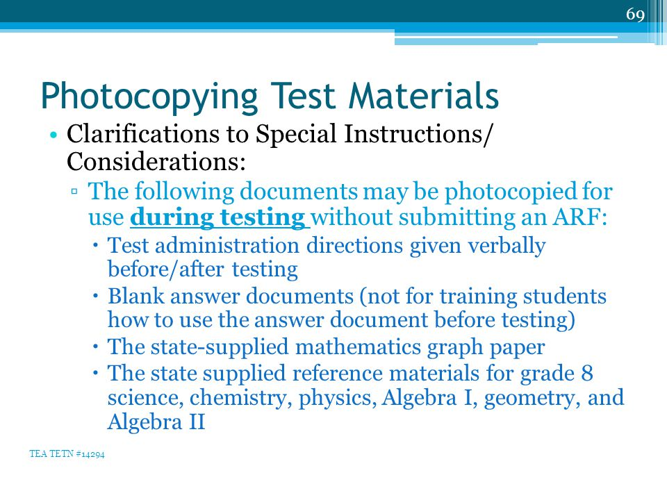 Photocopying Test Materials Clarifications to Special Instructions/ Considerations: ▫The following documents may be photocopied for use during testing without submitting an ARF:  Test administration directions given verbally before/after testing  Blank answer documents (not for training students how to use the answer document before testing)  The state-supplied mathematics graph paper  The state supplied reference materials for grade 8 science, chemistry, physics, Algebra I, geometry, and Algebra II 69 TEA TETN #14294
