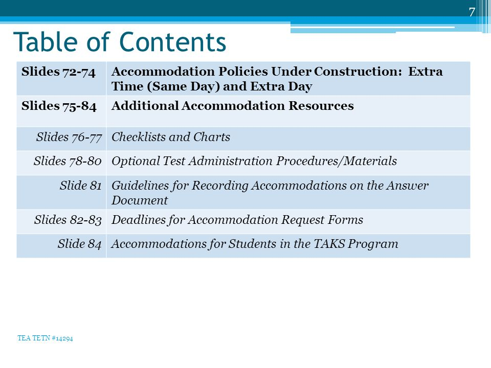 Table of Contents 7 Slides 72-74Accommodation Policies Under Construction: Extra Time (Same Day) and Extra Day Slides 75-84Additional Accommodation Resources Slides 76-77Checklists and Charts Slides 78-80Optional Test Administration Procedures/Materials Slide 81Guidelines for Recording Accommodations on the Answer Document Slides 82-83Deadlines for Accommodation Request Forms Slide 84Accommodations for Students in the TAKS Program TEA TETN #14294