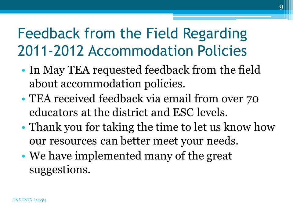 Feedback from the Field Regarding 2011-2012 Accommodation Policies In May TEA requested feedback from the field about accommodation policies. TEA rece