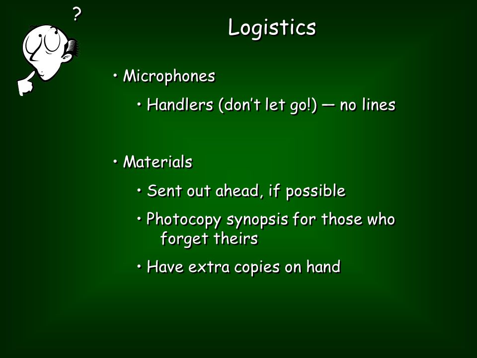 Logistics Microphones Handlers (don't let go!) — no lines Materials Sent out ahead, if possible Photocopy synopsis for those who forget theirs Have extra copies on hand Microphones Handlers (don't let go!) — no lines Materials Sent out ahead, if possible Photocopy synopsis for those who forget theirs Have extra copies on hand .