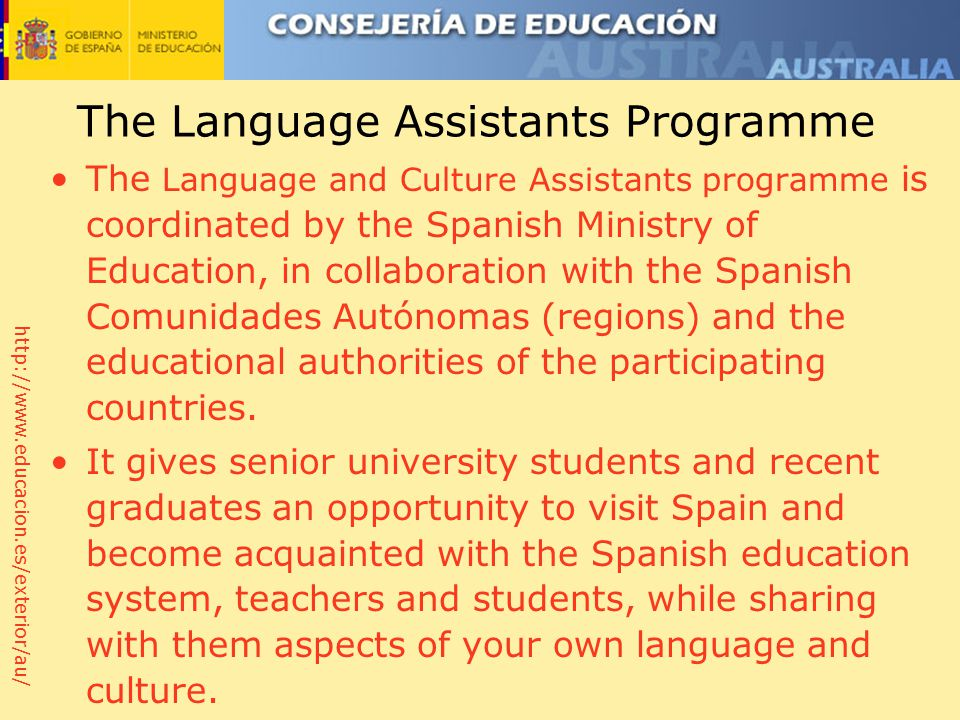 http://www.educacion.es/exterior/au/ The Language Assistants Programme The Language and Culture Assistants programme is coordinated by the Spanish Ministry of Education, in collaboration with the Spanish Comunidades Autónomas (regions) and the educational authorities of the participating countries.