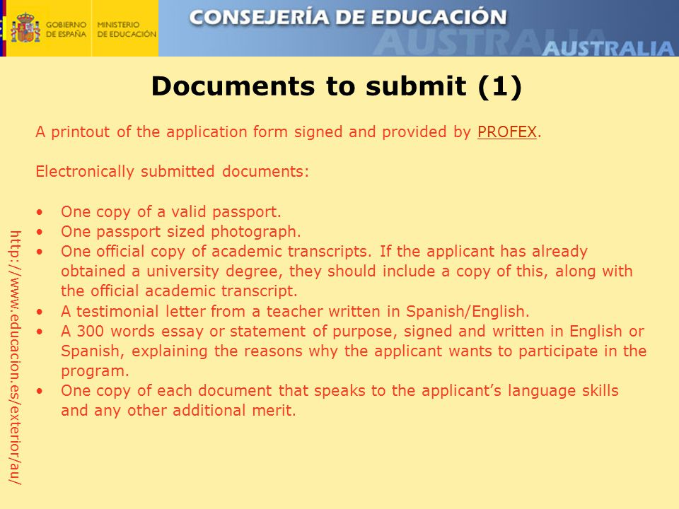 http://www.educacion.es/exterior/au/ Documents to submit (1) A printout of the application form signed and provided by PROFEX.PROFEX Electronically submitted documents: One copy of a valid passport.