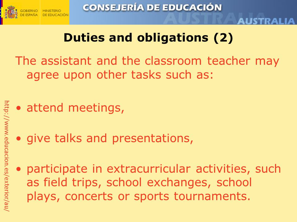 http://www.educacion.es/exterior/au/ Duties and obligations (2) The assistant and the classroom teacher may agree upon other tasks such as: attend meetings, give talks and presentations, participate in extracurricular activities, such as field trips, school exchanges, school plays, concerts or sports tournaments.