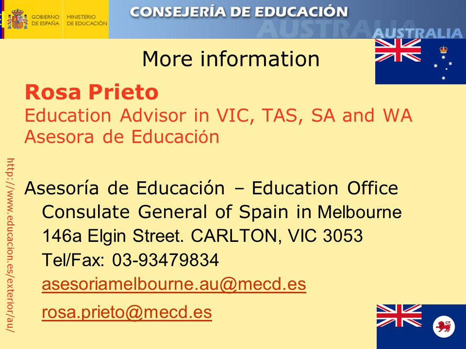 http://www.educacion.es/exterior/au/ More information Rosa Prieto Education Advisor in VIC, TAS, SA and WA Asesora de Educaci ó n Asesoría de Educación – Education Office Consulate General of Spain in Melbourne 146a Elgin Street.