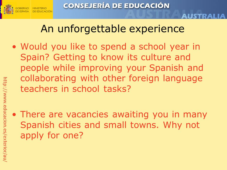 http://www.educacion.es/exterior/au/ An unforgettable experience Would you like to spend a school year in Spain.