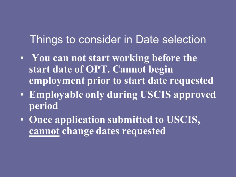Things to consider in Date selection You can not start working before the start date of OPT. Cannot begin employment prior to start date requested Emp
