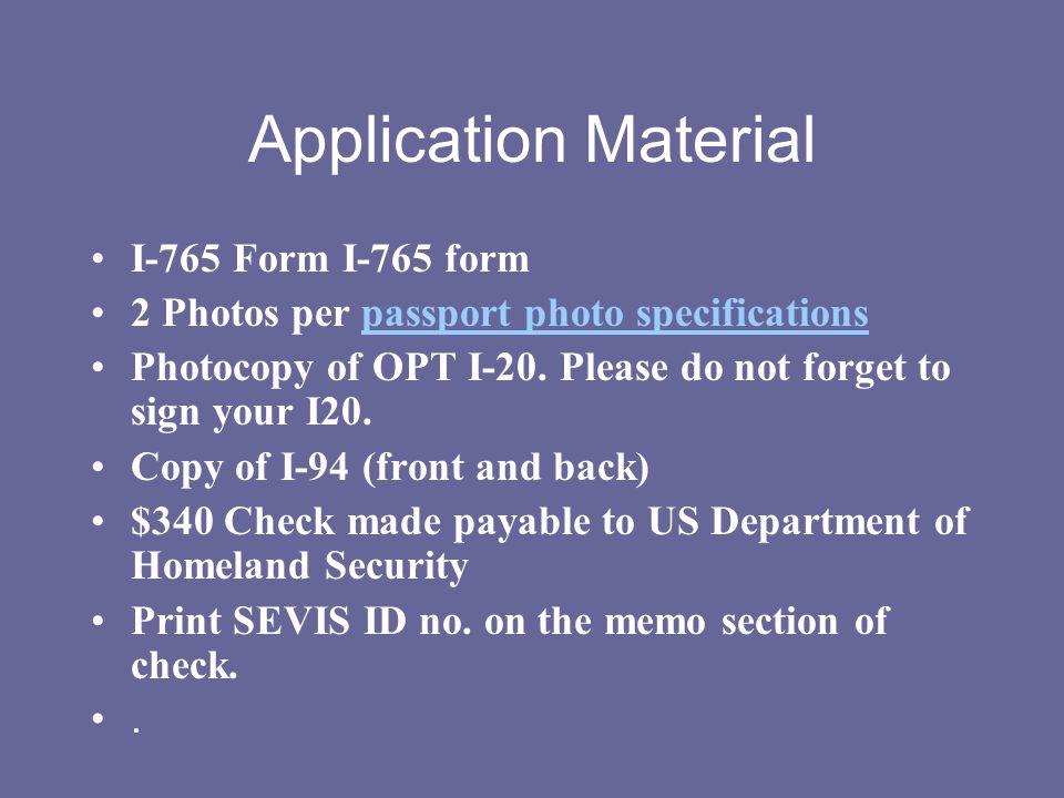 Application Material I-765 Form I-765 form 2 Photos per passport photo specificationspassport photo specifications Photocopy of OPT I-20. Please do no
