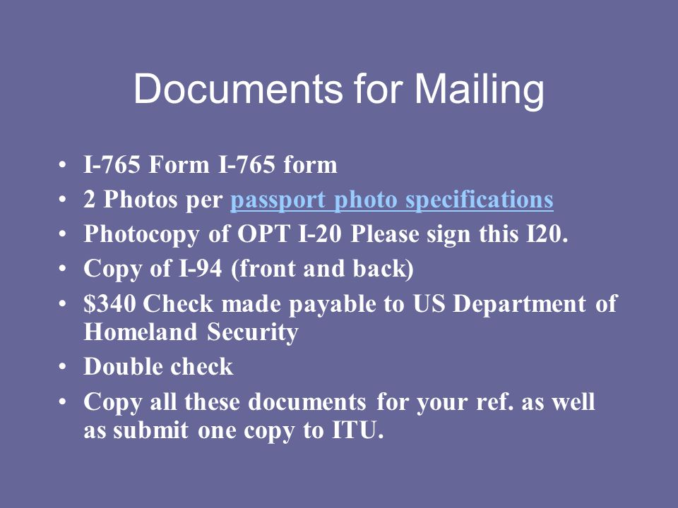 Documents for Mailing I-765 Form I-765 form 2 Photos per passport photo specificationspassport photo specifications Photocopy of OPT I-20 Please sign
