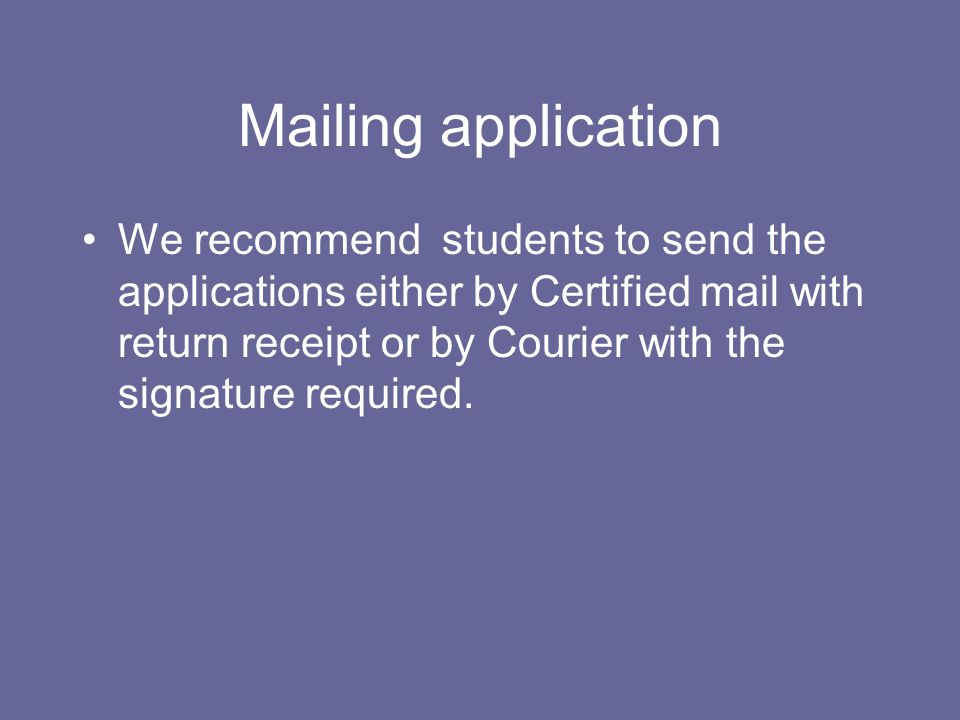 Mailing application We recommend students to send the applications either by Certified mail with return receipt or by Courier with the signature requi