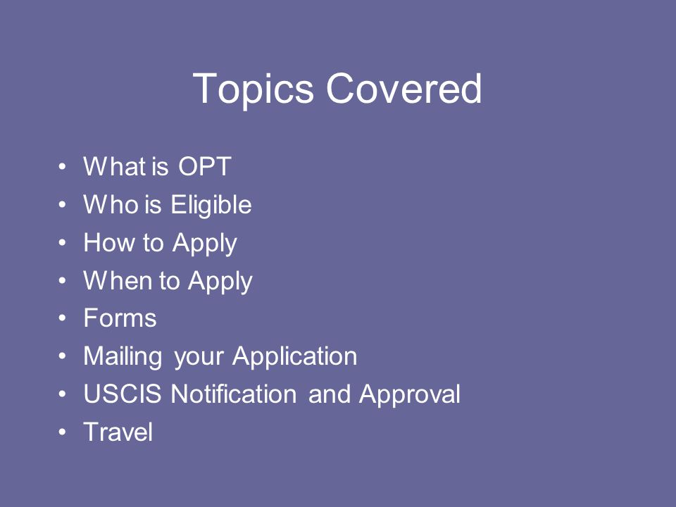 Topics Covered What is OPT Who is Eligible How to Apply When to Apply Forms Mailing your Application USCIS Notification and Approval Travel