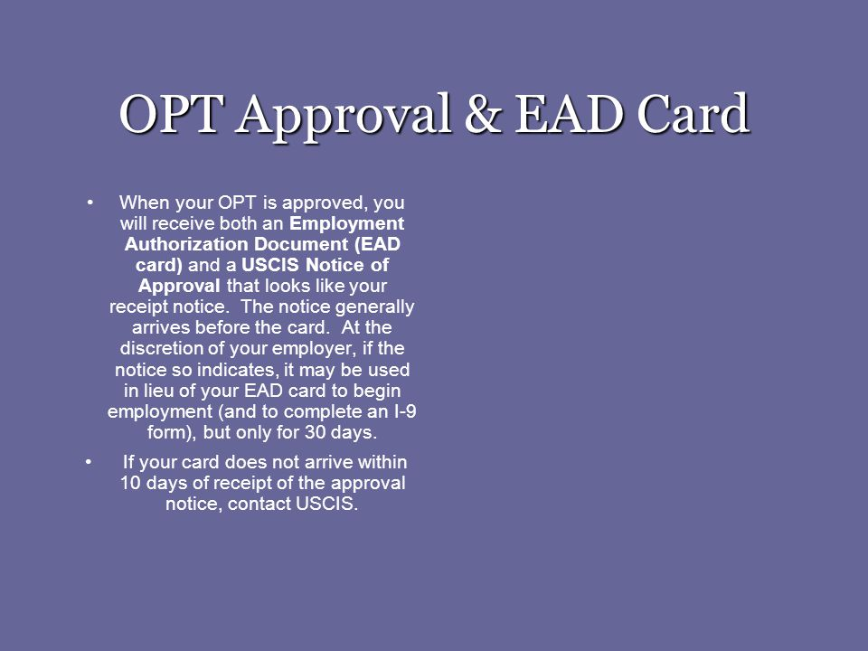 OPT Approval & EAD Card When your OPT is approved, you will receive both an Employment Authorization Document (EAD card) and a USCIS Notice of Approva