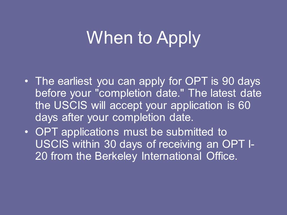 When to Apply The earliest you can apply for OPT is 90 days before your