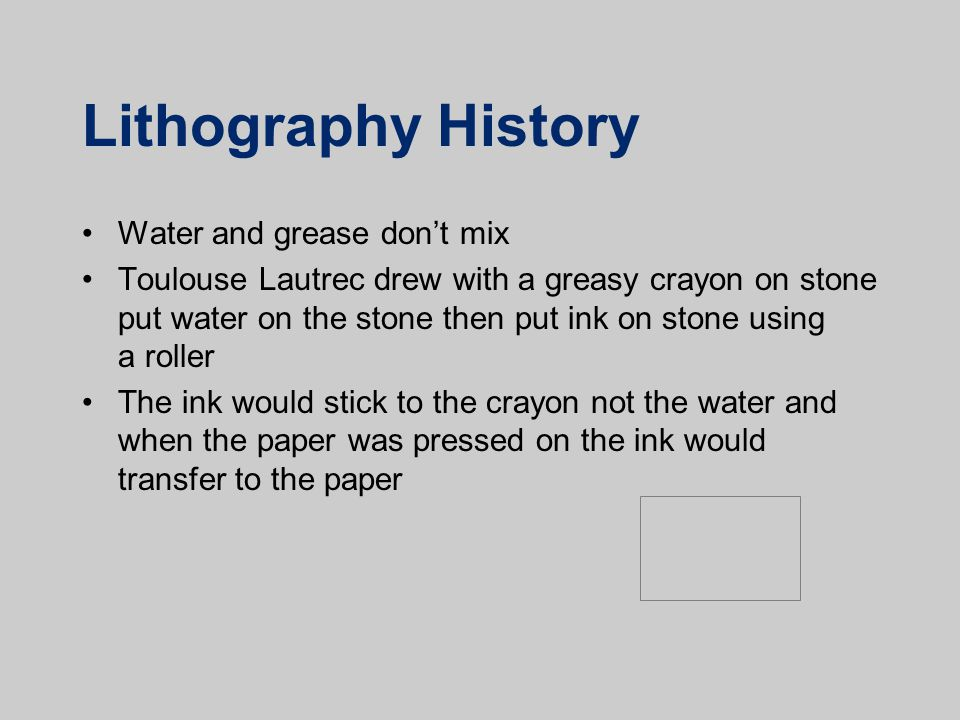 Lithography History Water and grease don't mix Toulouse Lautrec drew with a greasy crayon on stone put water on the stone then put ink on stone using