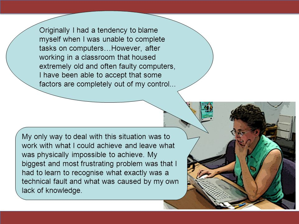 Originally I had a tendency to blame myself when I was unable to complete tasks on computers…However, after working in a classroom that housed extreme