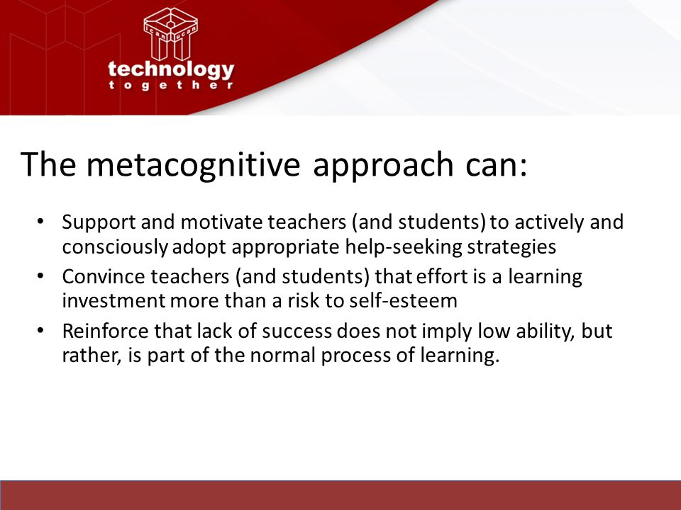The metacognitive approach can: Support and motivate teachers (and students) to actively and consciously adopt appropriate help-seeking strategies Con