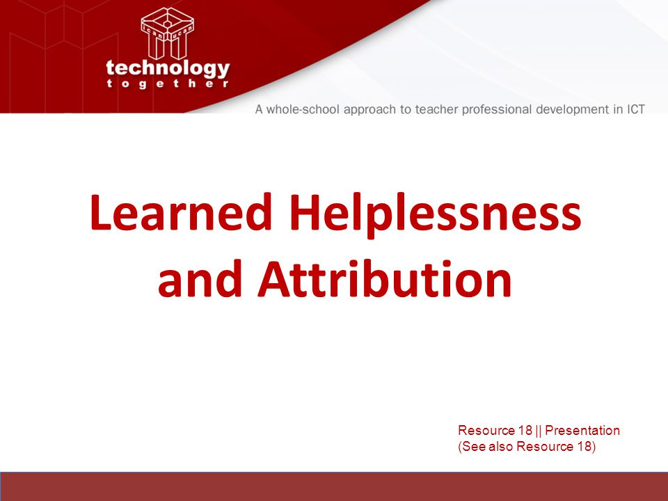 Learned Helplessness and Attribution Resource 18 || Presentation (See also Resource 18)