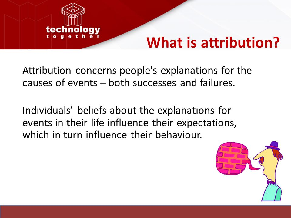 What is attribution? Attribution concerns people's explanations for the causes of events – both successes and failures. Individuals' beliefs about the