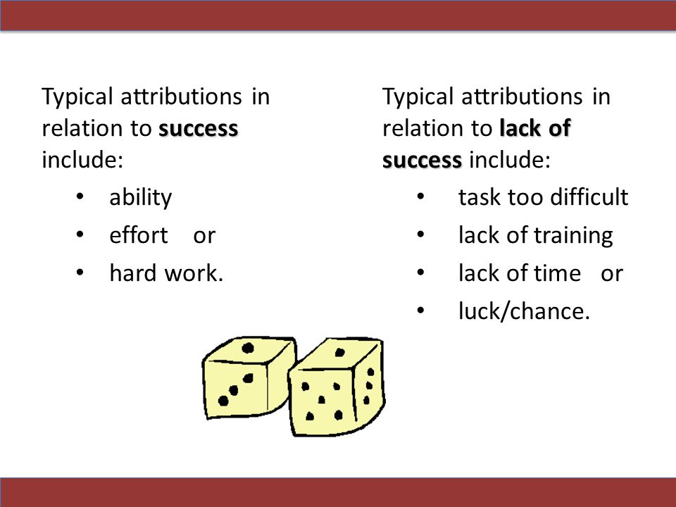 success Typical attributions in relation to success include: ability effort or hard work.