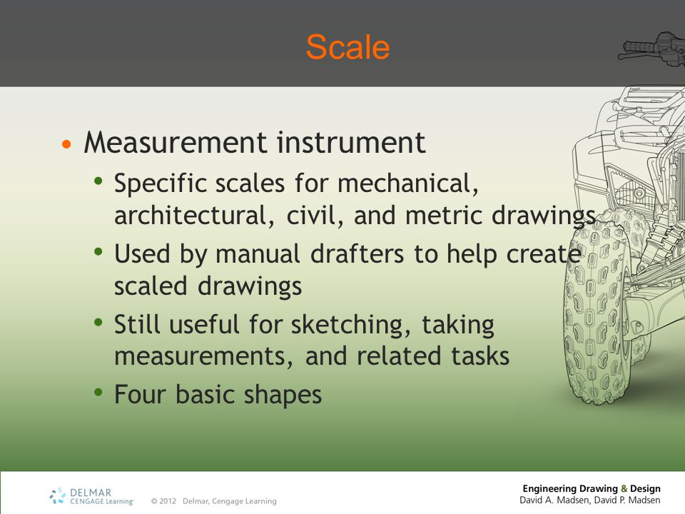 Scale Measurement instrument Specific scales for mechanical, architectural, civil, and metric drawings Used by manual drafters to help create scaled drawings Still useful for sketching, taking measurements, and related tasks Four basic shapes