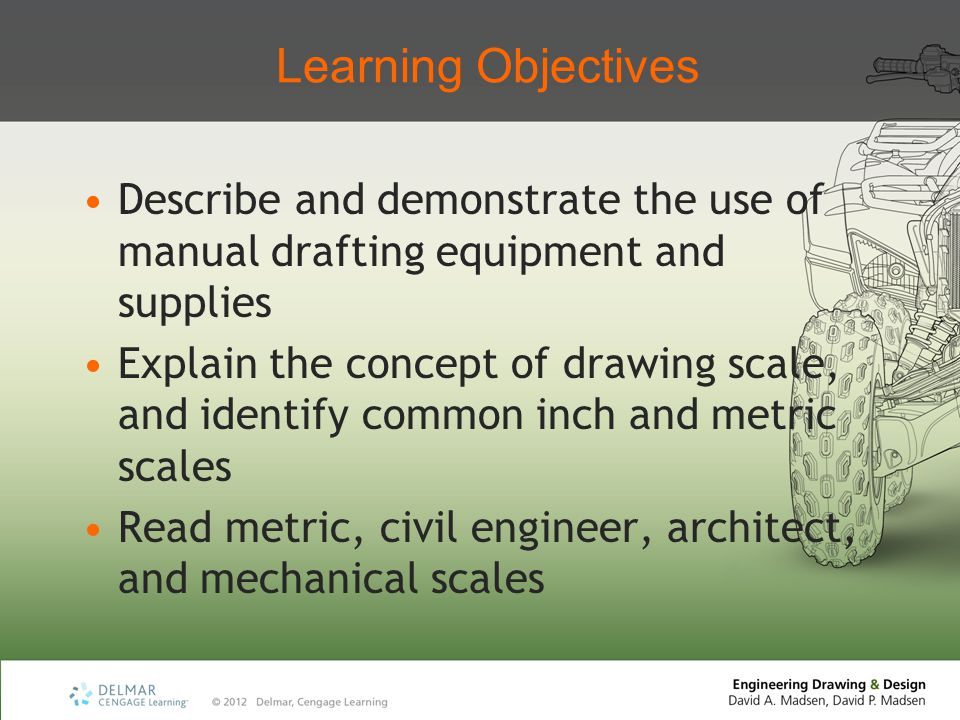 Learning Objectives Describe and demonstrate the use of manual drafting equipment and supplies Explain the concept of drawing scale, and identify common inch and metric scales Read metric, civil engineer, architect, and mechanical scales