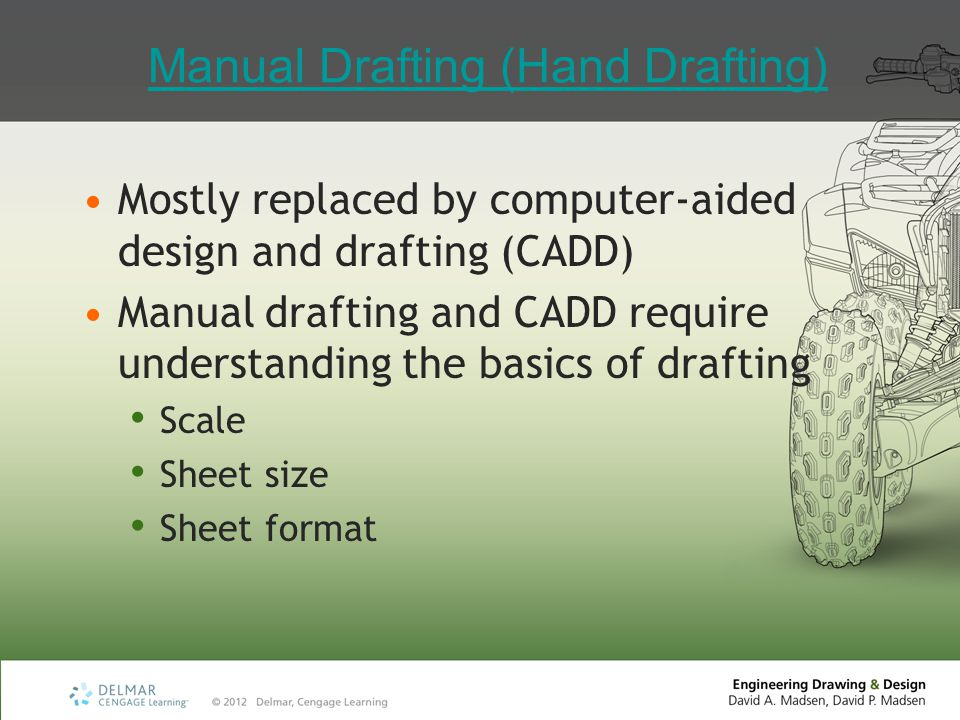 Manual Drafting (Hand Drafting) Mostly replaced by computer-aided design and drafting (CADD) Manual drafting and CADD require understanding the basics of drafting Scale Sheet size Sheet format