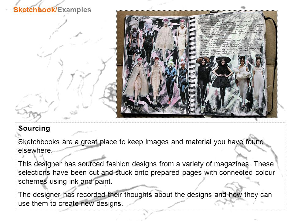 Sourcing Sketchbooks are a great place to keep images and material you have found elsewhere. This designer has sourced fashion designs from a variety