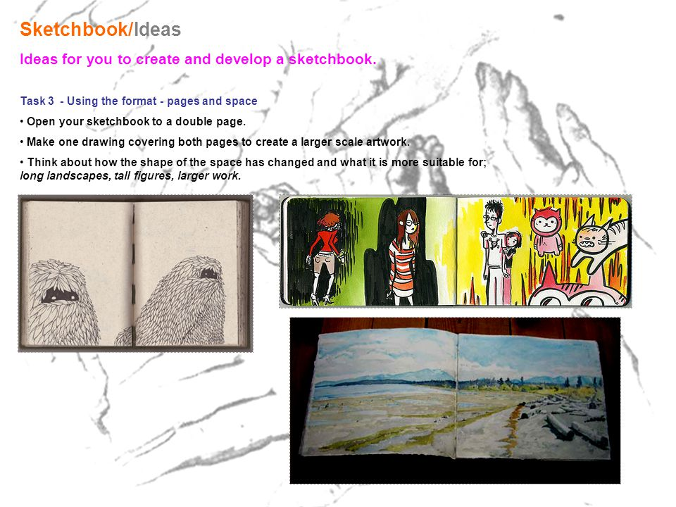 Sketchbook/Ideas Ideas for you to create and develop a sketchbook. Task 3 - Using the format - pages and space Open your sketchbook to a double page.